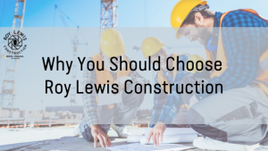 Why You Should Choose Roy Lewis Construction